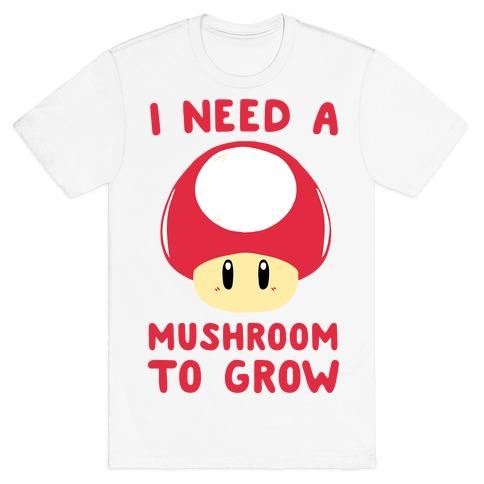 I Need a Mushroom to Grow - Mario T-Shirt
