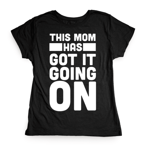 This Mom Has Got It Going On  Womens T-Shirt