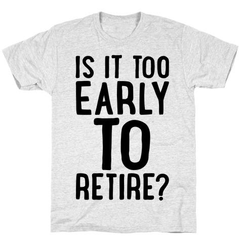Is It Too Early To Retire T-Shirt