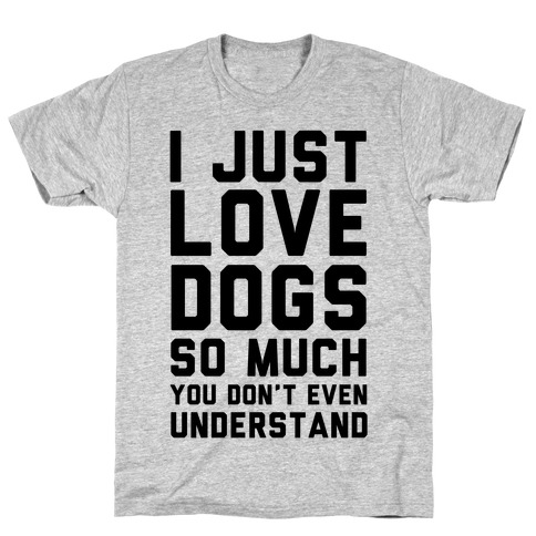 I Love Dogs So Much You Don't Even Understand T-Shirt
