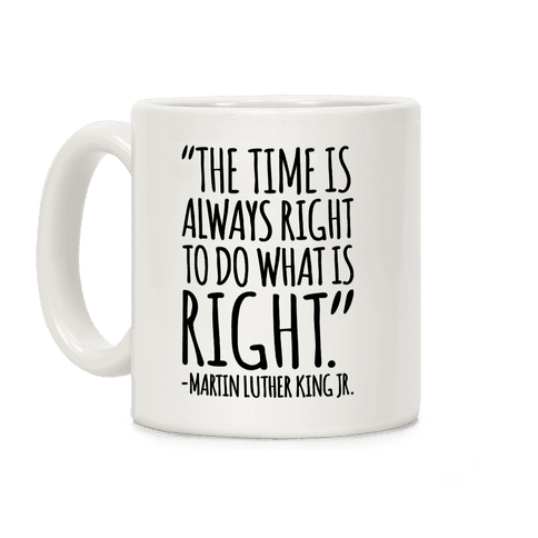 The Time Is Always Right To Do What Is Right MLK Jr. Quote White Print Coffee Mug