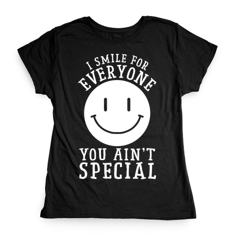 I Smile For Everyone, You Ain't Special Womens T-Shirt