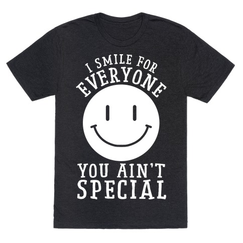 aa19ae63a I Smile For Everyone, You Ain't Special T-Shirt