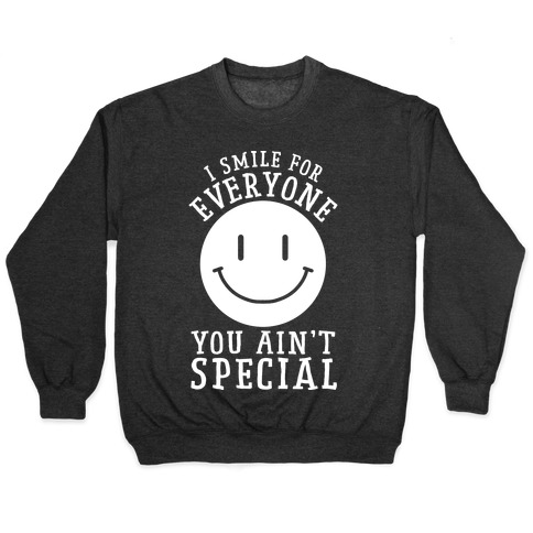 I Smile For Everyone, You Ain't Special Pullover