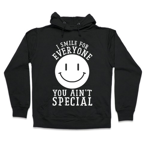 I Smile For Everyone, You Ain't Special Hooded Sweatshirt