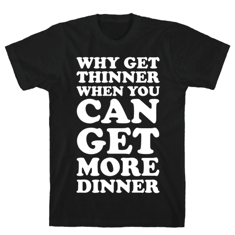 Why Get Thinner When You Can Get More Dinner Mens T-Shirt