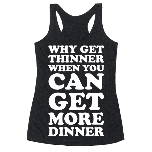 Why Get Thinner When You Can Get More Dinner Racerback Tank Top
