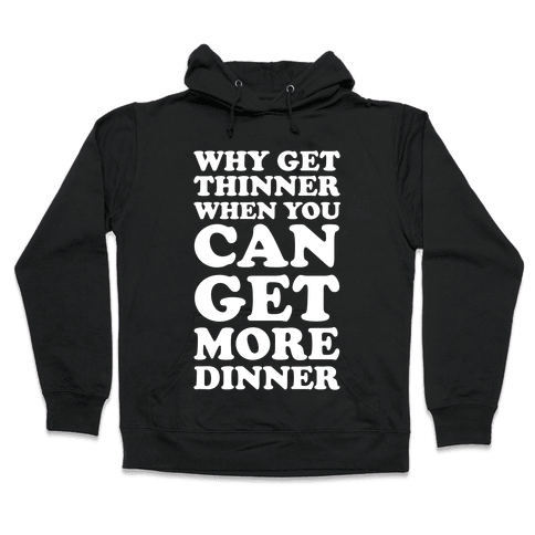 Why Get Thinner When You Can Get More Dinner Hooded Sweatshirt