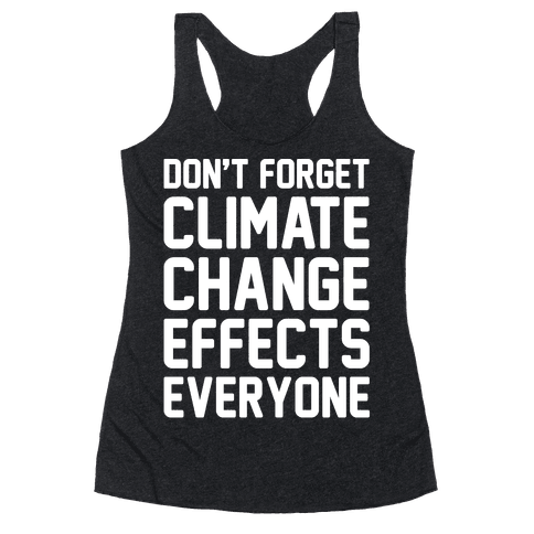 Don't Forget Climate Change Effects Everyone White Print Racerback Tank Top