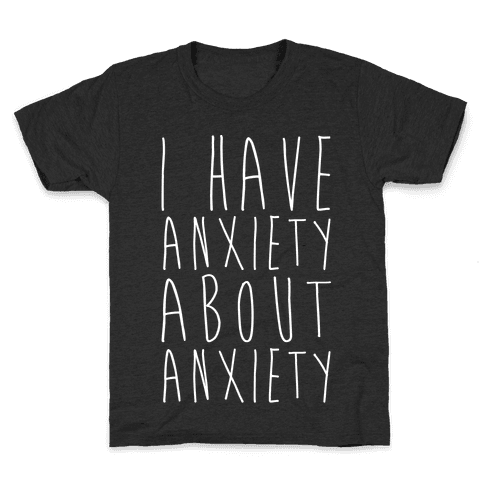 I Have Anxiety About Anxiety White Print Kids T-Shirt