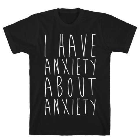 I Have Anxiety About Anxiety White Print T-Shirt