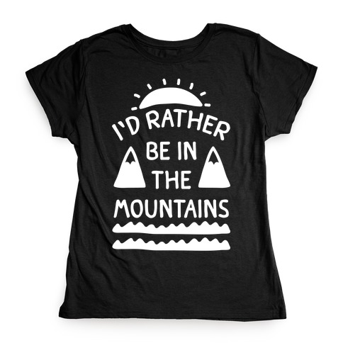 I'd Rather Be In The Mountains Womens T-Shirt