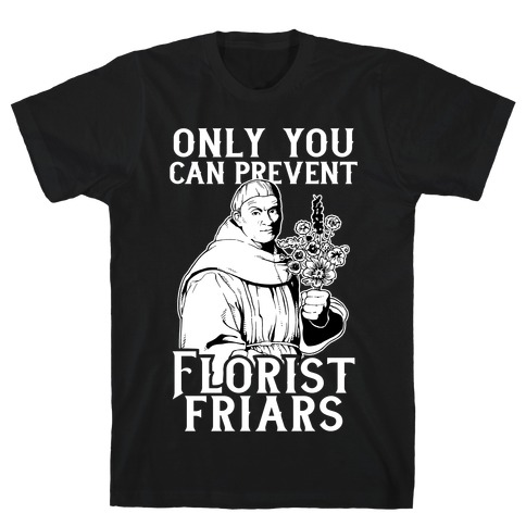 Only You Can Prevent Florist Friars T-Shirt
