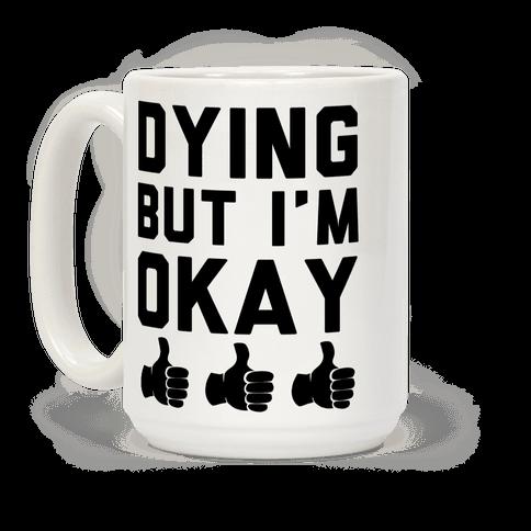 Dying, But I'm Okay Coffee Mug