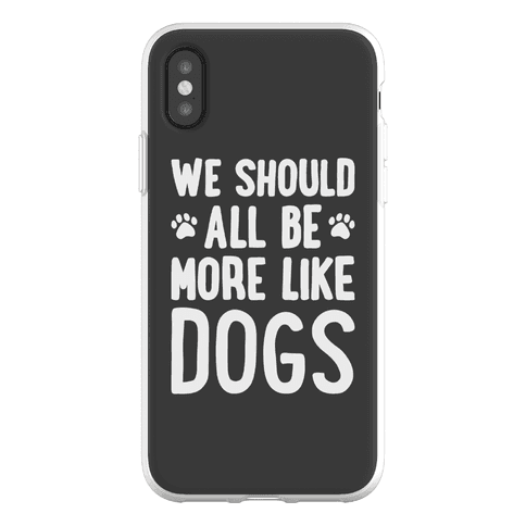 We Should All Be More Like Dogs Phone Flexi-Case