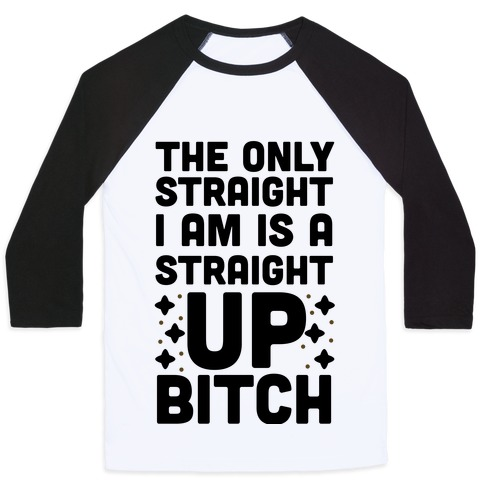 The Only Straight I Am is a Straight Up Bitch Baseball Tee