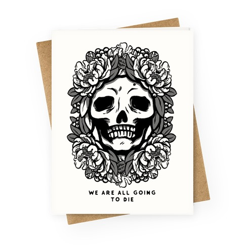 We Are All Going to Die Greeting Card