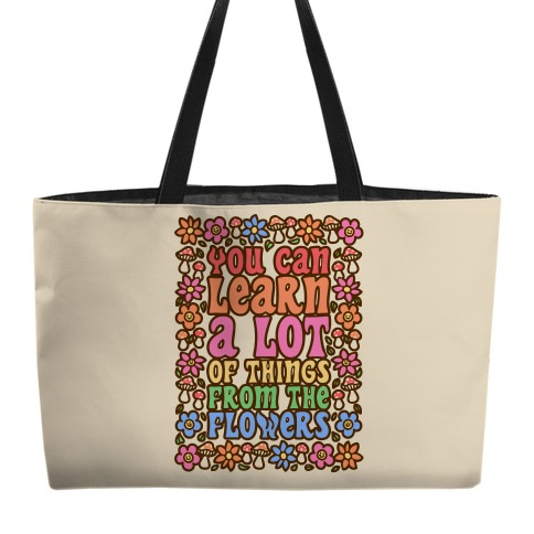 You Can Learn A lot Of Things From The Flowers Weekender Tote
