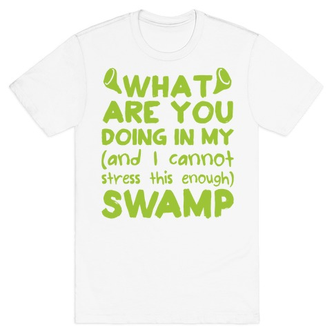 WHAT ARE YOU DOING IN MY (and I can't stress this enough) SWAMP T-Shirt