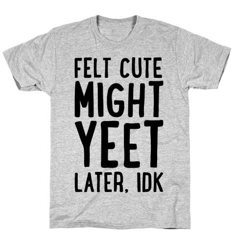 Felt Cute Might Yeet Later Idk T-Shirt