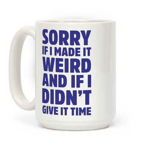Sorry If I Made It Weird and if I Didn't Give it Time Coffee Mug