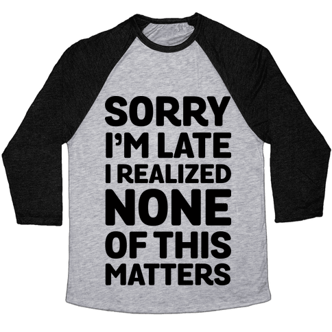 Sorry I'm Late I Realized None Of This Matters Baseball Tee