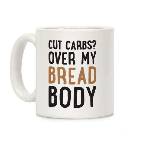Cut Carbs? Over My Bread Body Coffee Mug
