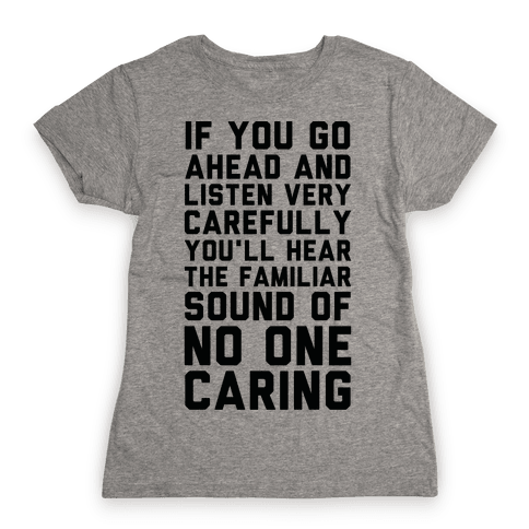 You'll Hear the Familiar Sound of No One Caring Womens T-Shirt