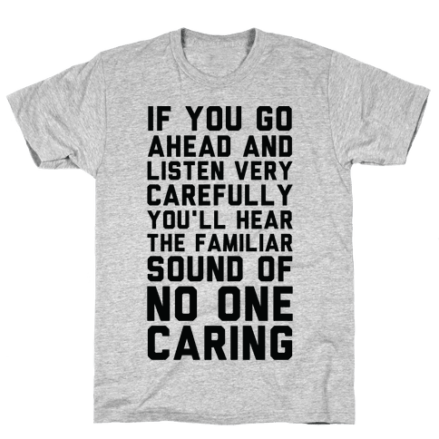 You'll Hear the Familiar Sound of No One Caring Mens T-Shirt