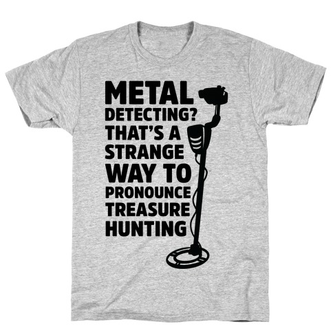 Metal Detecting? That's a Strange Way to Pronounce Treasure Hunting T-Shirt