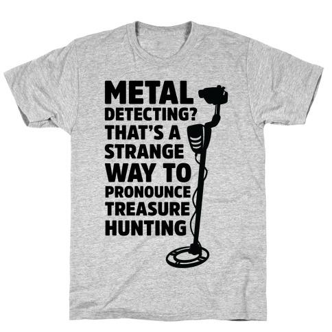 Metal Detecting? That's a Strange Way to Pronounce Treasure Hunting T-Shirt