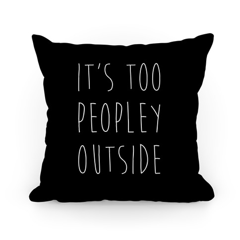 It's Too Peopley Out Pillow