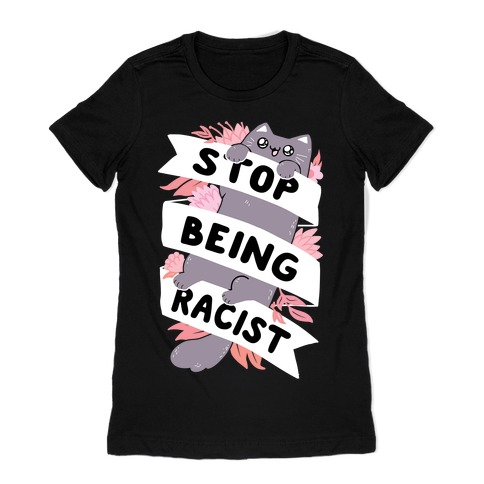 Stop Being Racist Womens T-Shirt