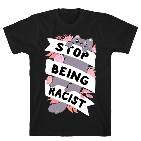 Stop Being Racist T-Shirt