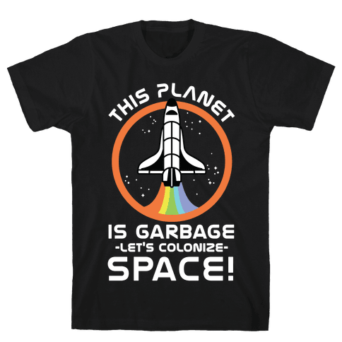 This Planet Is Garbage Let's Colonize Space Mens T-Shirt