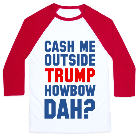 Cash Me Outside Trump Howbow Dah? Baseball Tee