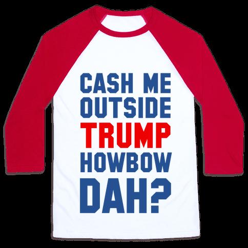 Cash Me Outside Trump Howbow Dah? Baseball Tee