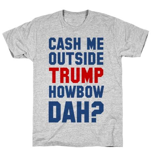 Cash Me Outside Trump Howbow Dah? T-Shirt