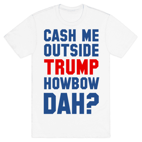 Cash Me Outside Trump Howbow Dah? Mens T-Shirt