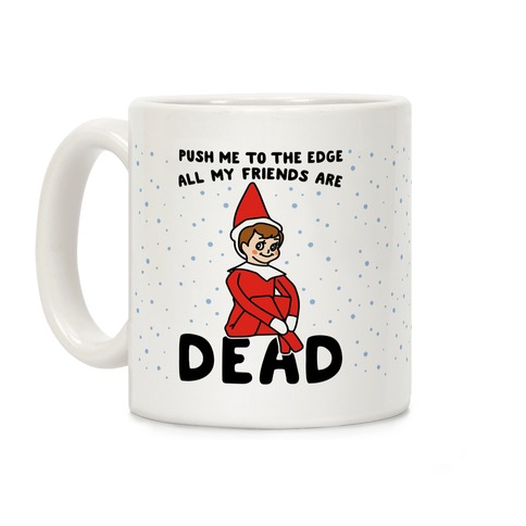 Push Me To The Edge All My Friends Are Dead Elf Parody Coffee Mug