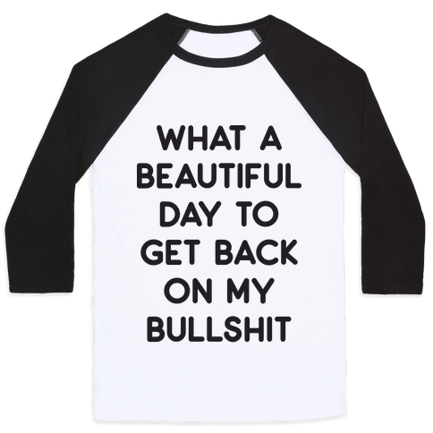What A Beautiful Day To Get Back On My Bullshit Baseball Tee