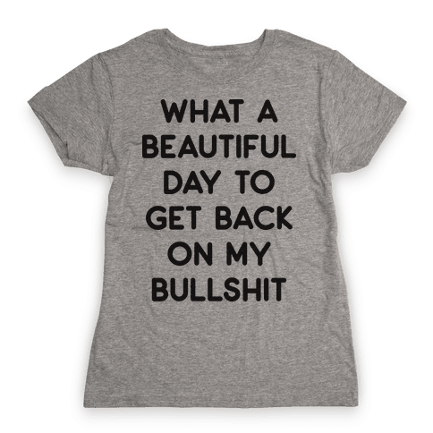 What A Beautiful Day To Get Back On My Bullshit Womens T-Shirt