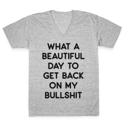 What A Beautiful Day To Get Back On My Bullshit V-Neck Tee Shirt