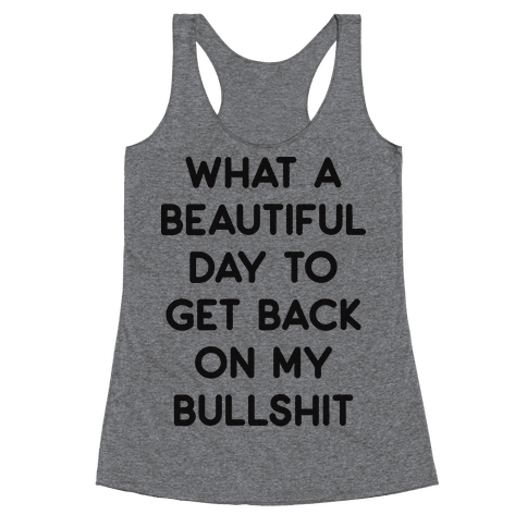 What A Beautiful Day To Get Back On My Bullshit Racerback Tank Top