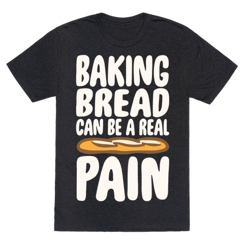 Baking Bread Can Be A Real Pain White Print T-Shirt