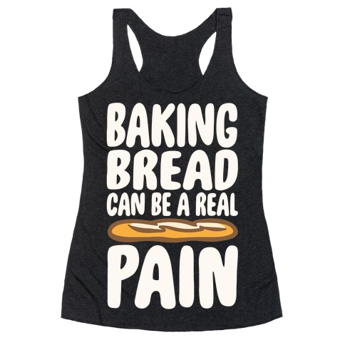 Baking Bread Can Be A Real Pain White Print Racerback Tank Top