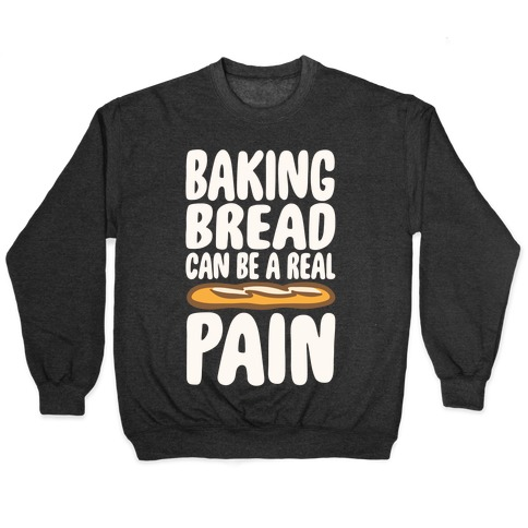 Baking Bread Can Be A Real Pain White Print Pullover