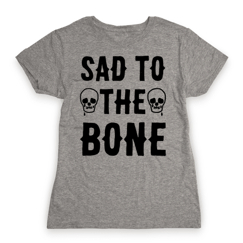 Sad To The Bone Womens T-Shirt