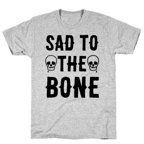 Sad To The Bone Mens T-Shirt