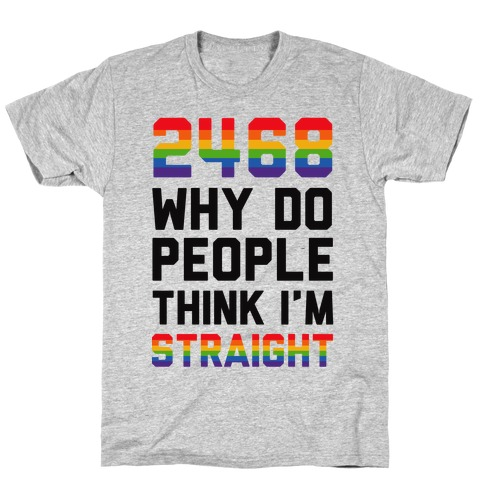 2468 Why Do People Think I'm Straight Mens T-Shirt